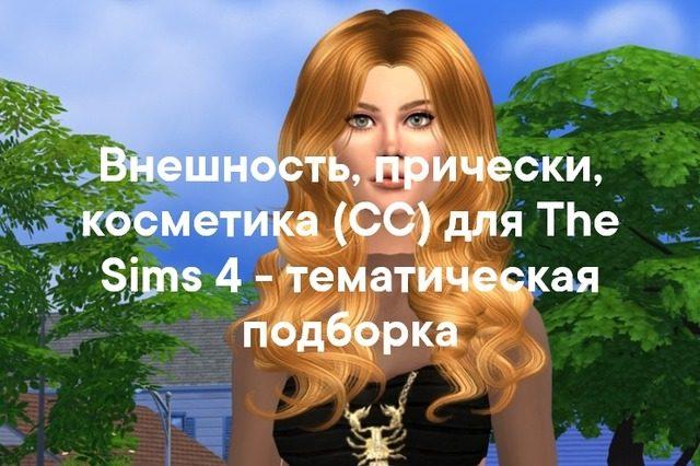 Внешность, прически, косметика (СС) для The Sims 4 - тематическая подборка